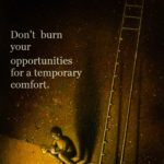 Don't Burn Your Opportunities for a temporary comfort.