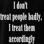 I Don't Treat People Badly...